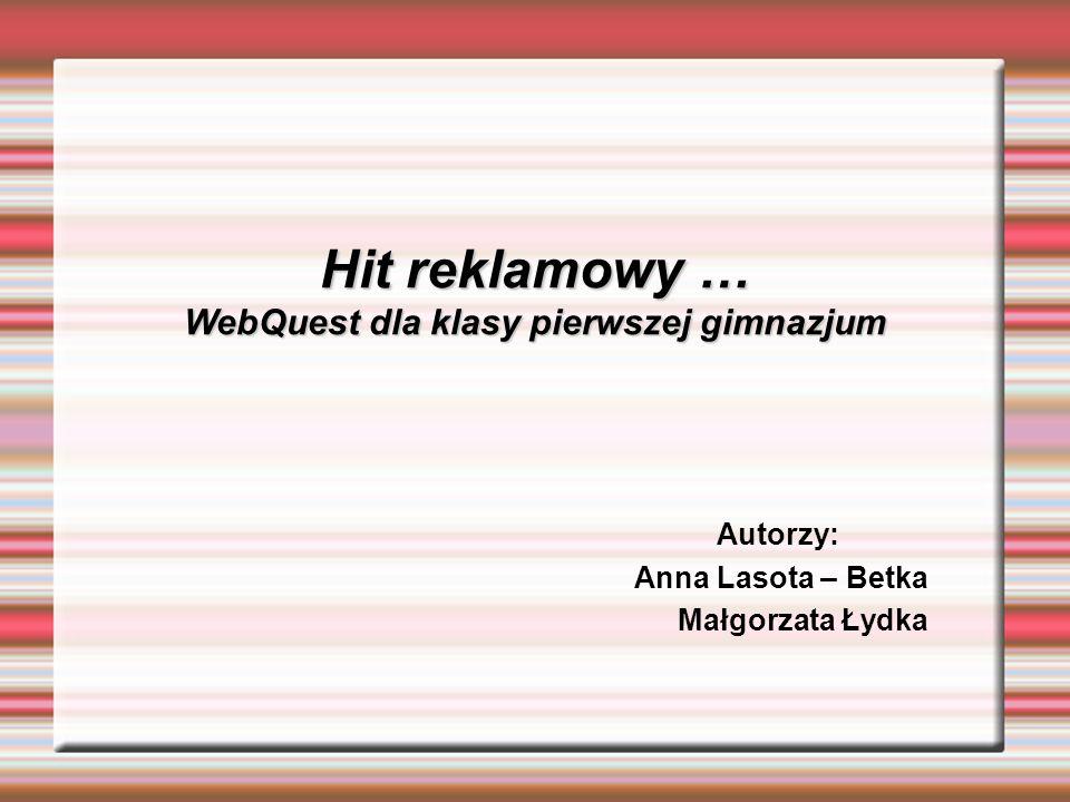 Hit reklamowy … WebQuest dla klasy pierwszej gimnazjum Hit reklamowy … WebQuest dla klasy pierwszej gimnazjum Autorzy: Anna Lasota – Betka Małgorzata