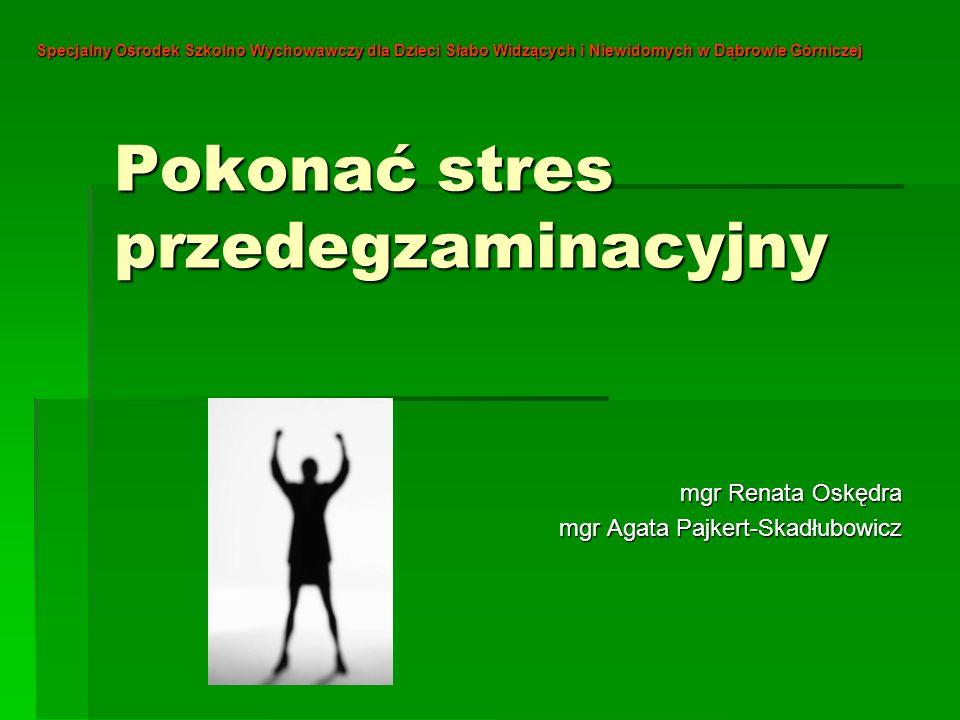 Pokonać stres przedegzaminacyjny mgr Renata Oskędra mgr Agata Pajkert-Skadłubowicz Specjalny Ośrodek Szkolno Wychowawczy dla Dzieci Słabo Widzących i