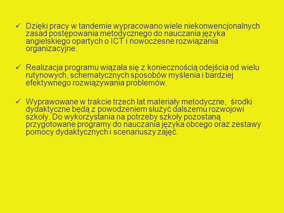 Dzięki pracy w tandemie wypracowano wiele niekonwencjonalnych zasad postępowania metodycznego do nauczania języka angielskiego opartych o ICT i nowocz