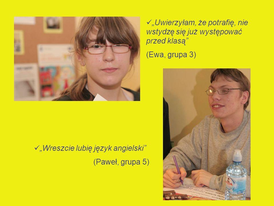 Uwierzyłam, że potrafię, nie wstydzę się już występować przed klasą (Ewa, grupa 3) Wreszcie lubię język angielski (Paweł, grupa 5)