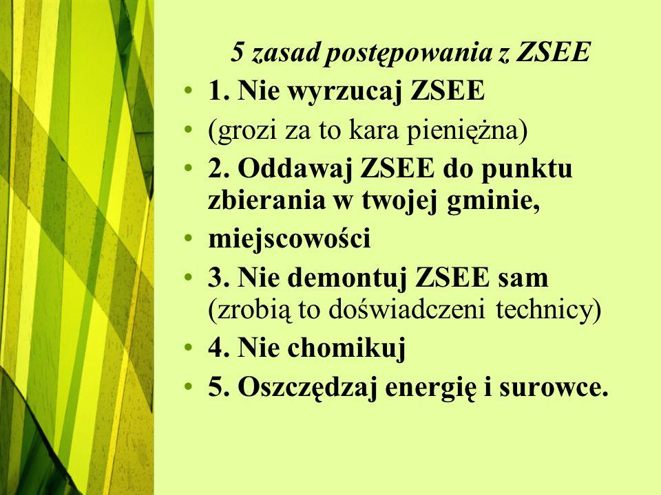 5 zasad postępowania z ZSEE 1. Nie wyrzucaj ZSEE (grozi za to kara pieniężna) 2. Oddawaj ZSEE do punktu zbierania w twojej gminie, miejscowości 3. Nie
