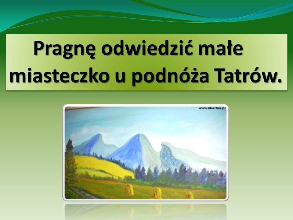 Pragnę odwiedzić małe miasteczko u podnóża Tatrów.