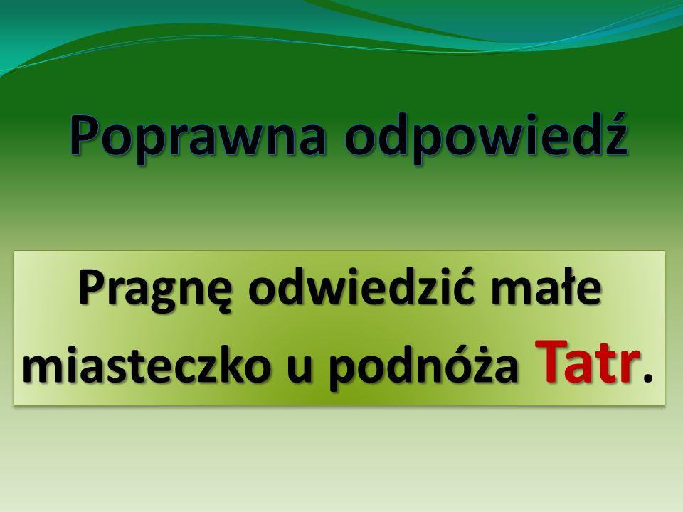 Pragnę odwiedzić małe miasteczko u podnóża Tatr Pragnę odwiedzić małe miasteczko u podnóża Tatr.