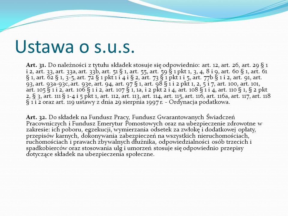 Ustawa o s.u.s. Art. 31. Do należności z tytułu składek stosuje się odpowiednio: art. 12, art. 26, art. 29 § 1 i 2, art. 33, art. 33a, art. 33b, art.