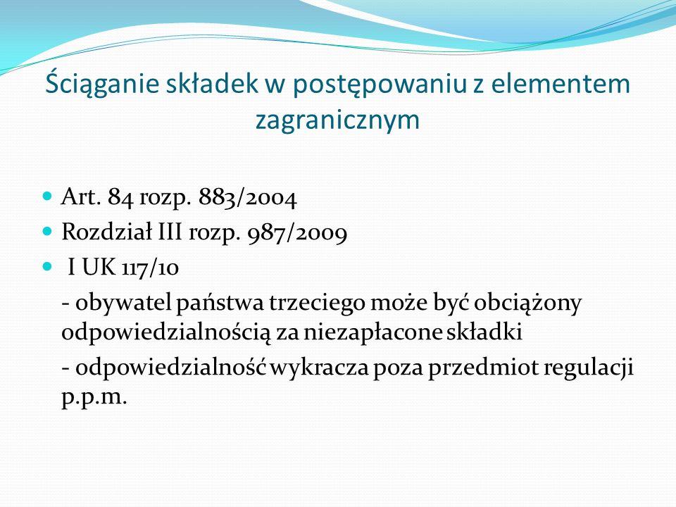 Ściąganie składek w postępowaniu z elementem zagranicznym Art. 84 rozp. 883/2004 Rozdział III rozp. 987/2009 I UK 117/10 - obywatel państwa trzeciego