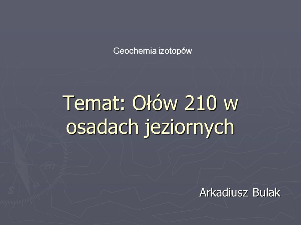 Temat: Ołów 210 w osadach jeziornych Arkadiusz Bulak Geochemia izotopów