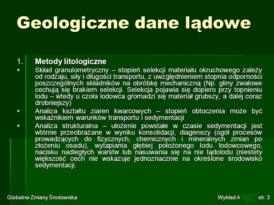 Globalne Zmiany Środowiska Wykład 4str. 3 Geologiczne dane lądowe 1.Metody litologiczne Skład granulometryczny – stopień selekcji materiału okruchoweg