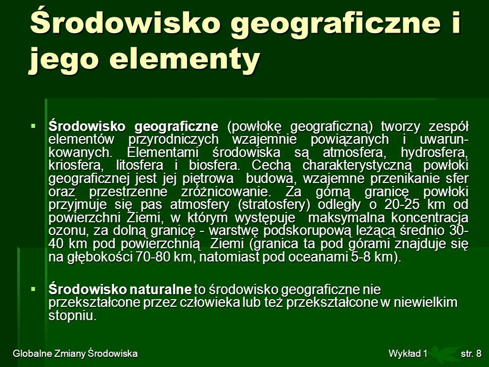 Globalne Zmiany Środowiska Wykład 1str. 8 Środowisko geograficzne i jego elementy Środowisko geograficzne (powłokę geograficzną) tworzy zespół element