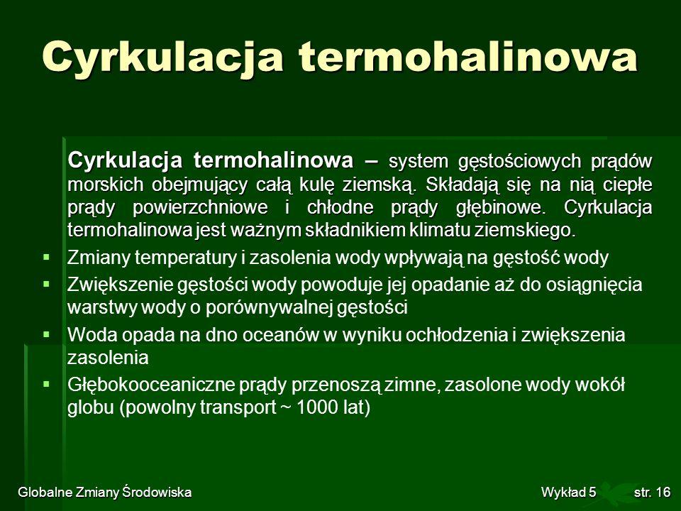 Globalne Zmiany Środowiska Wykład 5str. 16 Cyrkulacja termohalinowa Cyrkulacja termohalinowa – system gęstościowych prądów morskich obejmujący całą ku