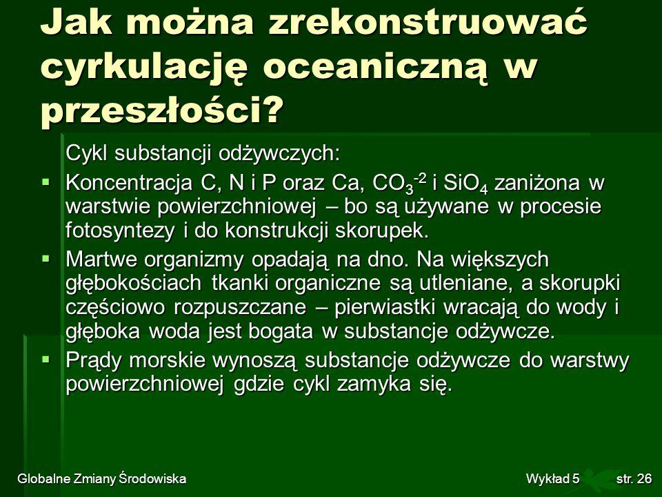 Globalne Zmiany Środowiska Wykład 5str. 26 Jak można zrekonstruować cyrkulację oceaniczną w przeszłości? Cykl substancji odżywczych: Koncentracja C, N