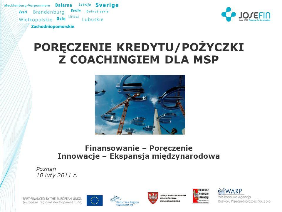 Your Logo PORĘCZENIE KREDYTU/POŻYCZKI Z COACHINGIEM DLA MSP Finansowanie – Poręczenie Innowacje – Ekspansja międzynarodowa Poznań 10 luty 2011 r.