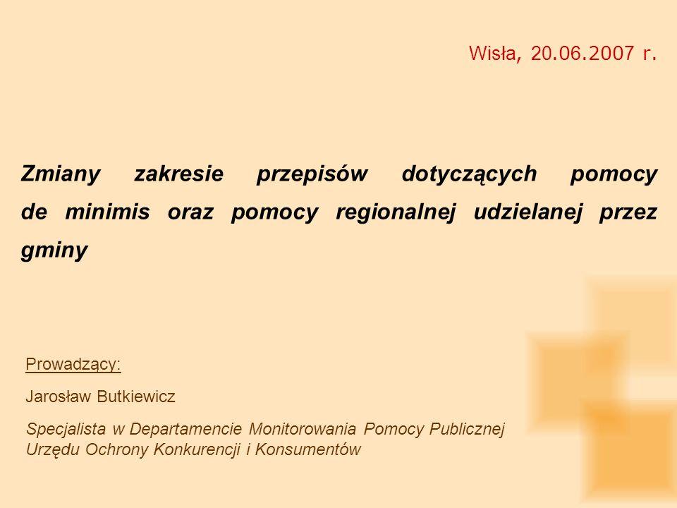 Wisła, 20.0 6.200 7 r. Zmiany zakresie przepisów dotyczących pomocy de minimis oraz pomocy regionalnej udzielanej przez gminy Prowadzący: Jarosław But