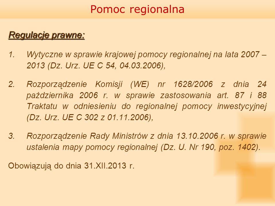 Pomoc regionalna Regulacje prawne: 1.Wytyczne w sprawie krajowej pomocy regionalnej na lata 2007 – 2013 (Dz. Urz. UE C 54, 04.03.2006), 2.Rozporządzen