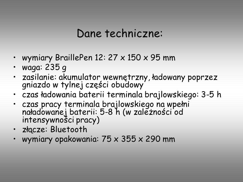 Dane techniczne: wymiary BraillePen 12: 27 x 150 x 95 mm waga: 235 g zasilanie: akumulator wewnętrzny, ładowany poprzez gniazdo w tylnej części obudow