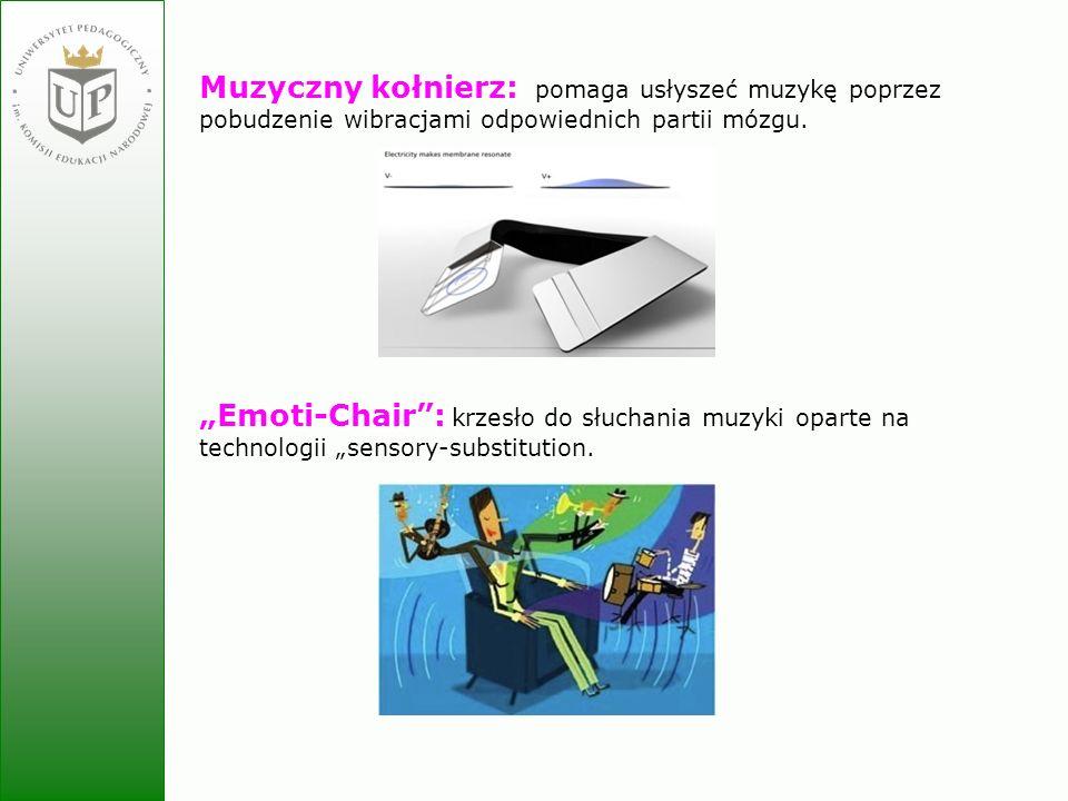 Jolanta Zielińska Muzyczny kołnierz: pomaga usłyszeć muzykę poprzez pobudzenie wibracjami odpowiednich partii mózgu. Emoti-Chair: krzesło do słuchania