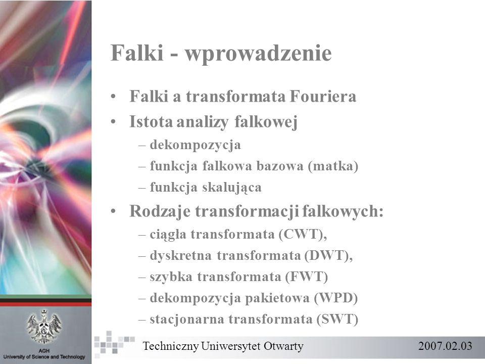 Techniczny Uniwersytet Otwarty 2007.02.03 Falki - wprowadzenie Falki a transformata Fouriera Istota analizy falkowej – dekompozycja – funkcja falkowa