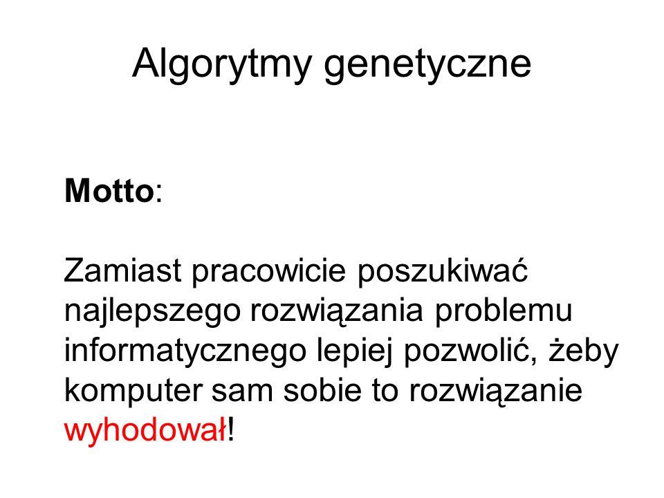 Algorytmy genetyczne Motto: Zamiast pracowicie poszukiwać najlepszego rozwiązania problemu informatycznego lepiej pozwolić, żeby komputer sam sobie to