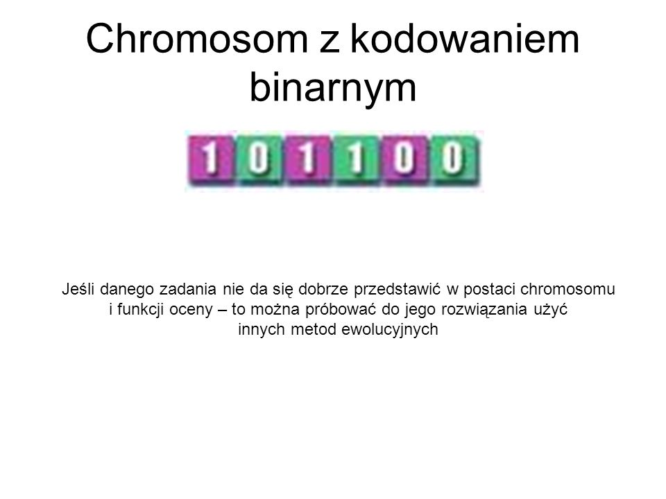 Chromosom z kodowaniem binarnym Jeśli danego zadania nie da się dobrze przedstawić w postaci chromosomu i funkcji oceny – to można próbować do jego ro