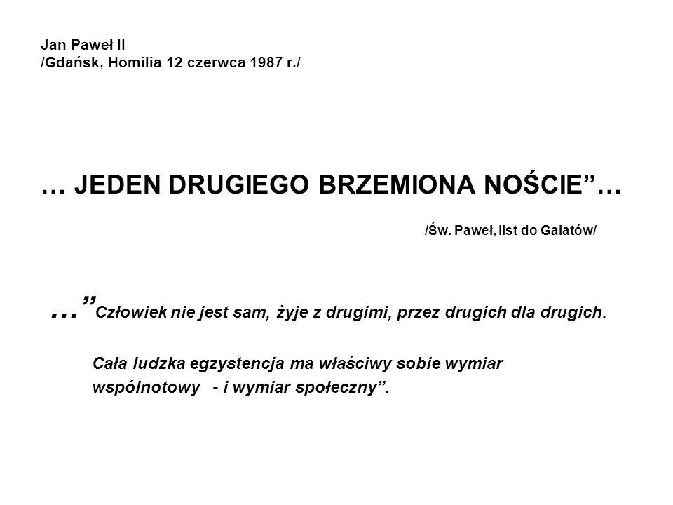 Jan Paweł II /Gdańsk, Homilia 12 czerwca 1987 r./ … JEDEN DRUGIEGO BRZEMIONA NOŚCIE… /Św. Paweł, list do Galatów/ … Człowiek nie jest sam, żyje z drug