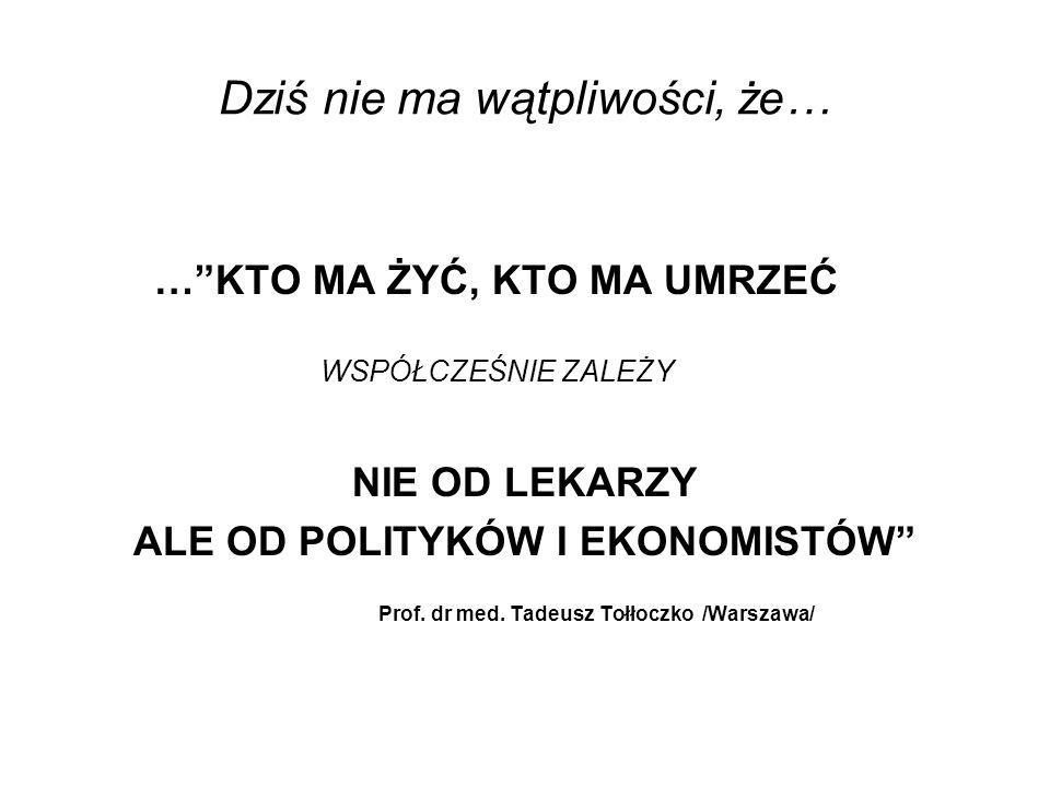 Dziś nie ma wątpliwości, że… …KTO MA ŻYĆ, KTO MA UMRZEĆ WSPÓŁCZEŚNIE ZALEŻY NIE OD LEKARZY ALE OD POLITYKÓW I EKONOMISTÓW Prof. dr med. Tadeusz Tołłoc