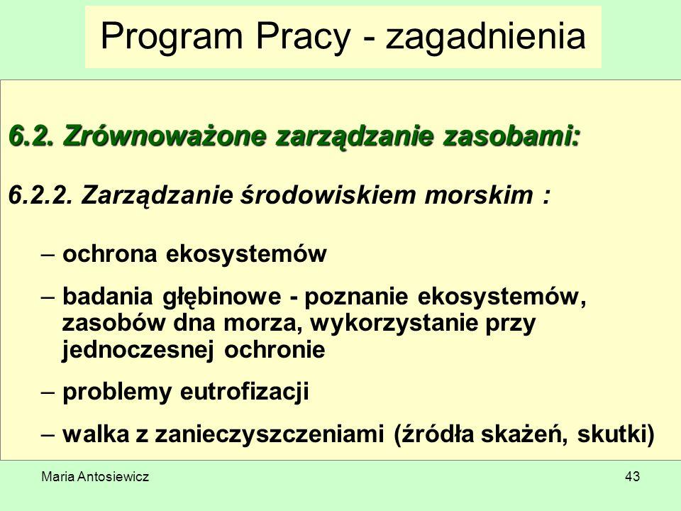 Maria Antosiewicz43 Program Pracy - zagadnienia 6.2. Zrównoważone zarządzanie zasobami: 6.2.2. Zarządzanie środowiskiem morskim : –ochrona ekosystemów