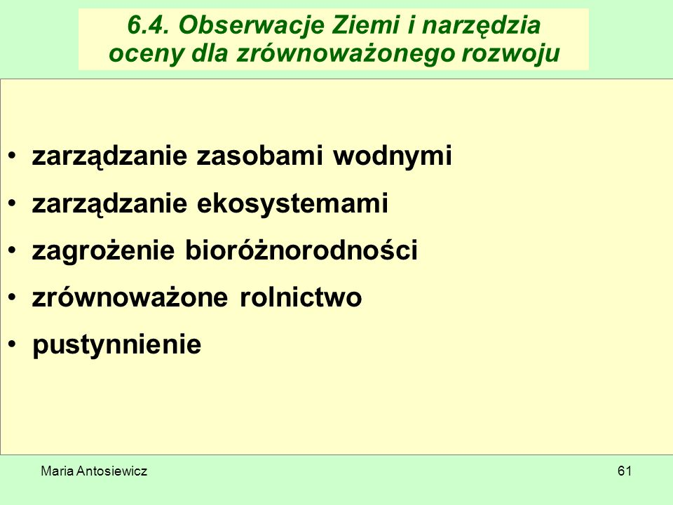 Maria Antosiewicz61 6.4. Obserwacje Ziemi i narzędzia oceny dla zrównoważonego rozwoju zarządzanie zasobami wodnymi zarządzanie ekosystemami zagrożeni