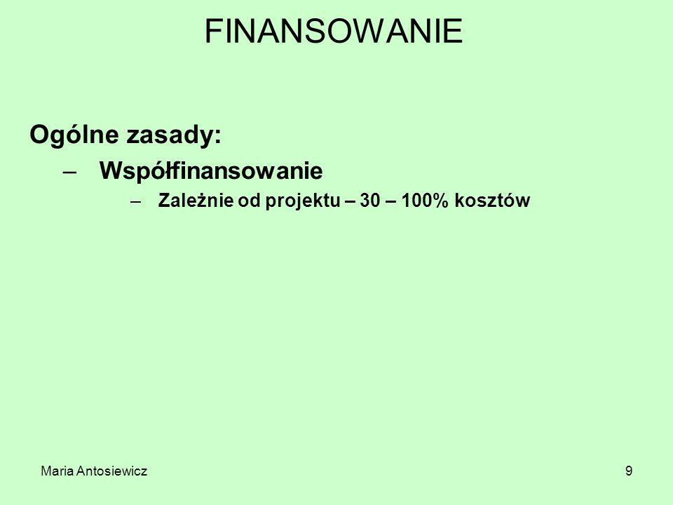 Maria Antosiewicz9 FINANSOWANIE Ogólne zasady: –Współfinansowanie –Zależnie od projektu – 30 – 100% kosztów