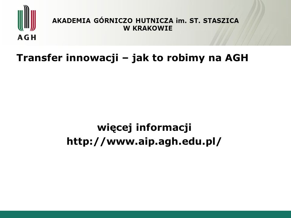Transfer innowacji – jak to robimy na AGH więcej informacji http://www.aip.agh.edu.pl/ AKADEMIA GÓRNICZO HUTNICZA im. ST. STASZICA W KRAKOWIE