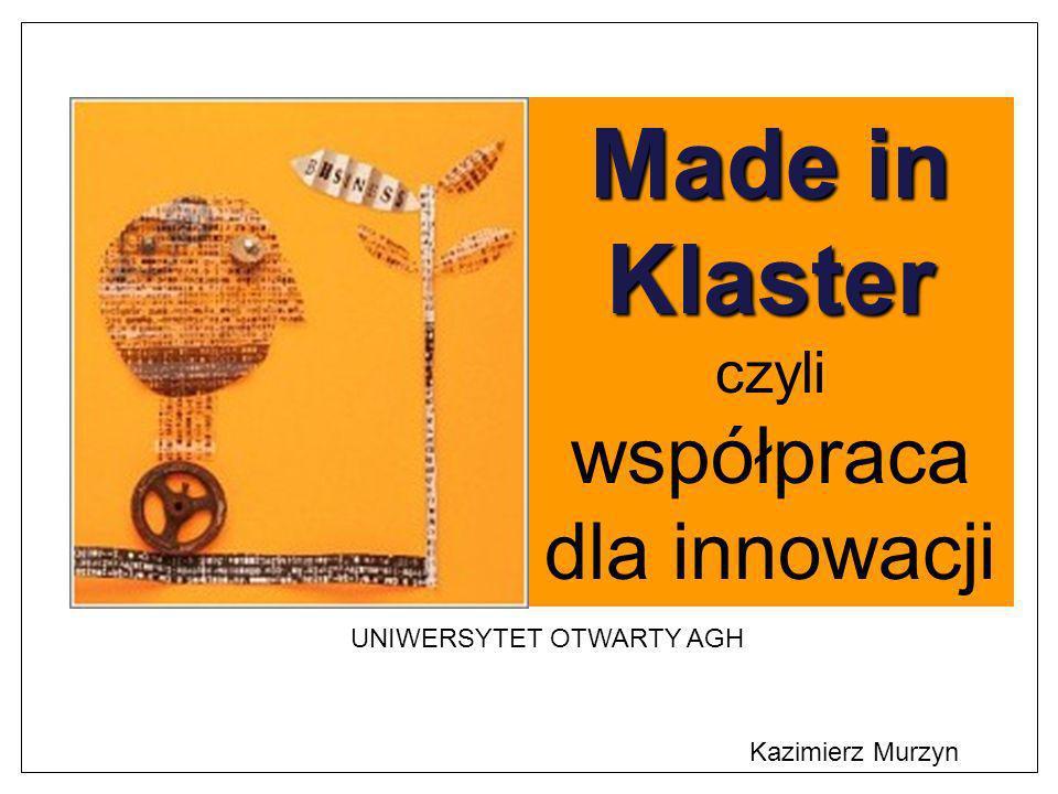 Kazimierz Murzyn Made in Klaster czyli współpraca dla innowacji UNIWERSYTET OTWARTY AGH