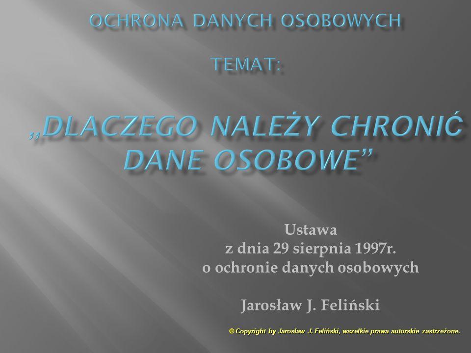 Ustawa z dnia 29 sierpnia 1997r. o ochronie danych osobowych Jarosław J. Feliński Copyright by Jarosław J. Feliński, wszelkie prawa autorskie zastrzeż