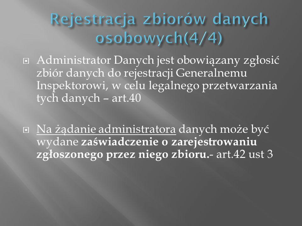 Administrator Danych jest obowiązany zgłosić zbiór danych do rejestracji Generalnemu Inspektorowi, w celu legalnego przetwarzania tych danych – art.40