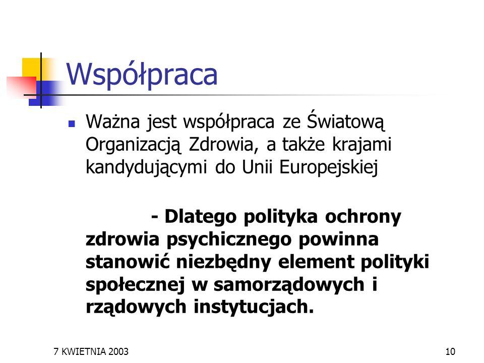 7 KWIETNIA 200310 Współpraca Ważna jest współpraca ze Światową Organizacją Zdrowia, a także krajami kandydującymi do Unii Europejskiej - Dlatego polit