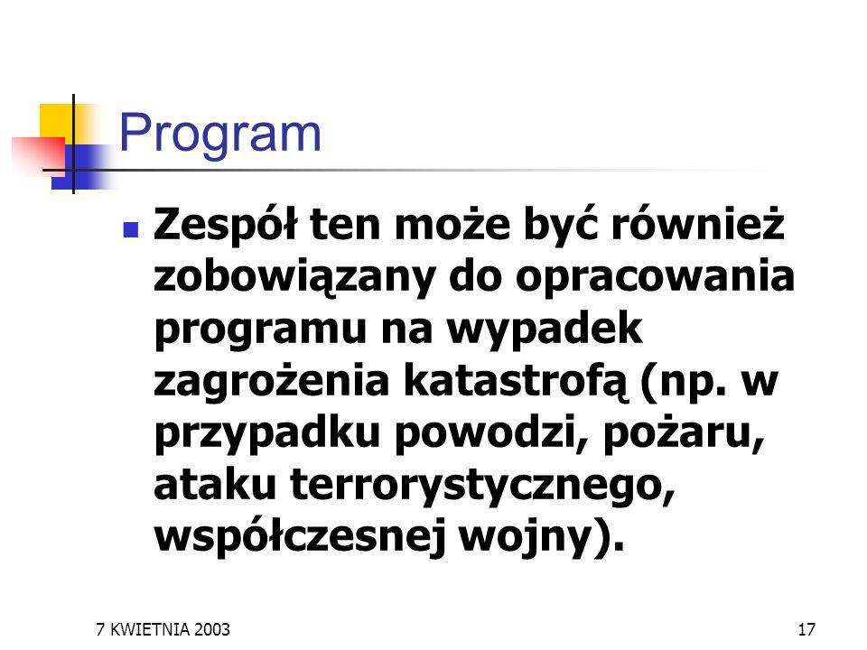 7 KWIETNIA 200317 Program Zespół ten może być również zobowiązany do opracowania programu na wypadek zagrożenia katastrofą (np. w przypadku powodzi, p