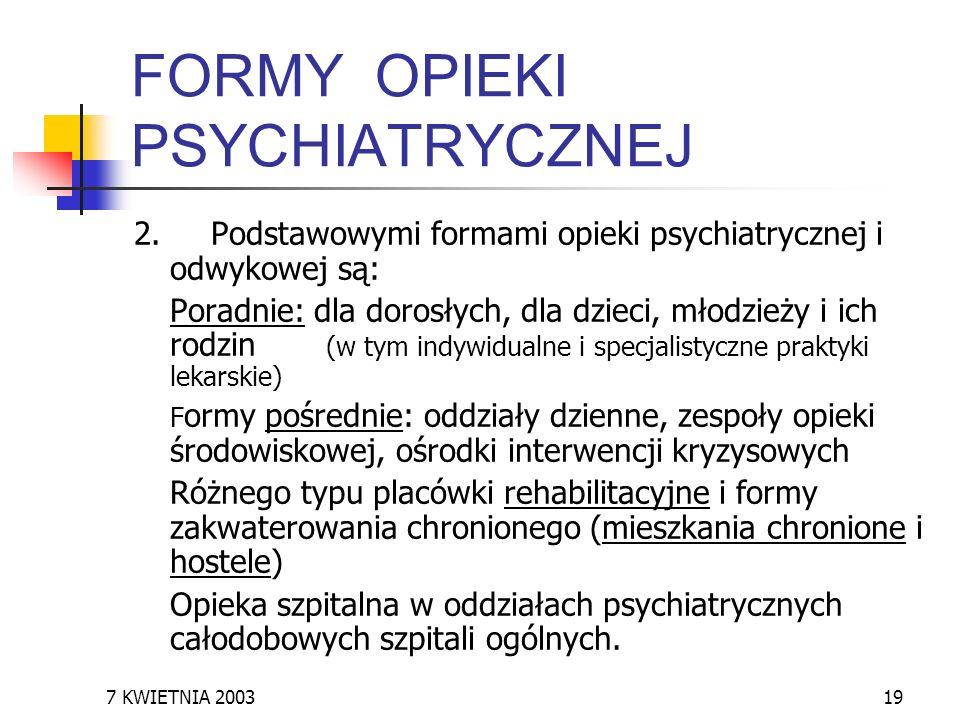 7 KWIETNIA 200319 FORMY OPIEKI PSYCHIATRYCZNEJ 2. Podstawowymi formami opieki psychiatrycznej i odwykowej są: Poradnie: dla dorosłych, dla dzieci, mło