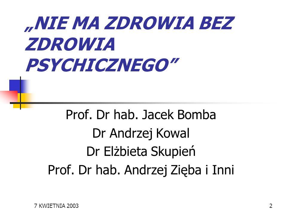 7 KWIETNIA 20032 NIE MA ZDROWIA BEZ ZDROWIA PSYCHICZNEGO Prof. Dr hab. Jacek Bomba Dr Andrzej Kowal Dr Elżbieta Skupień Prof. Dr hab. Andrzej Zięba i