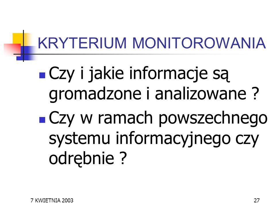 7 KWIETNIA 200327 KRYTERIUM MONITOROWANIA Czy i jakie informacje są gromadzone i analizowane ? Czy w ramach powszechnego systemu informacyjnego czy od