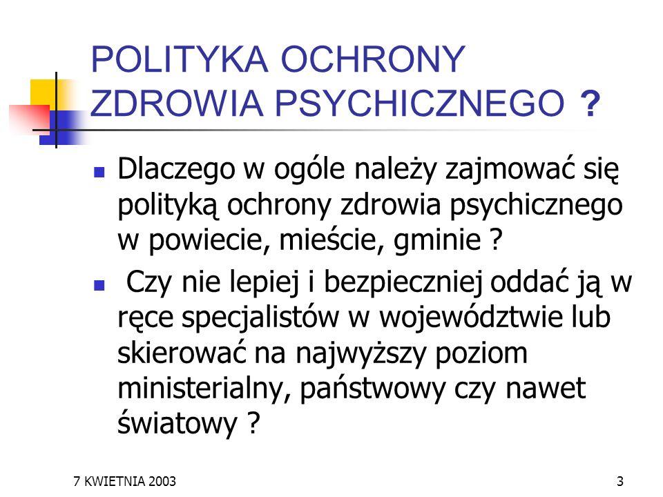 7 KWIETNIA 20033 POLITYKA OCHRONY ZDROWIA PSYCHICZNEGO ? Dlaczego w ogóle należy zajmować się polityką ochrony zdrowia psychicznego w powiecie, mieści