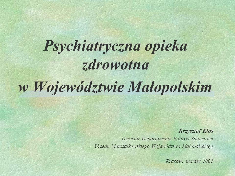 Psychiatryczna opieka zdrowotna w Województwie Małopolskim Krzysztof Kłos Dyrektor Departamentu Polityki Społecznej Urzędu Marszałkowskiego Województw