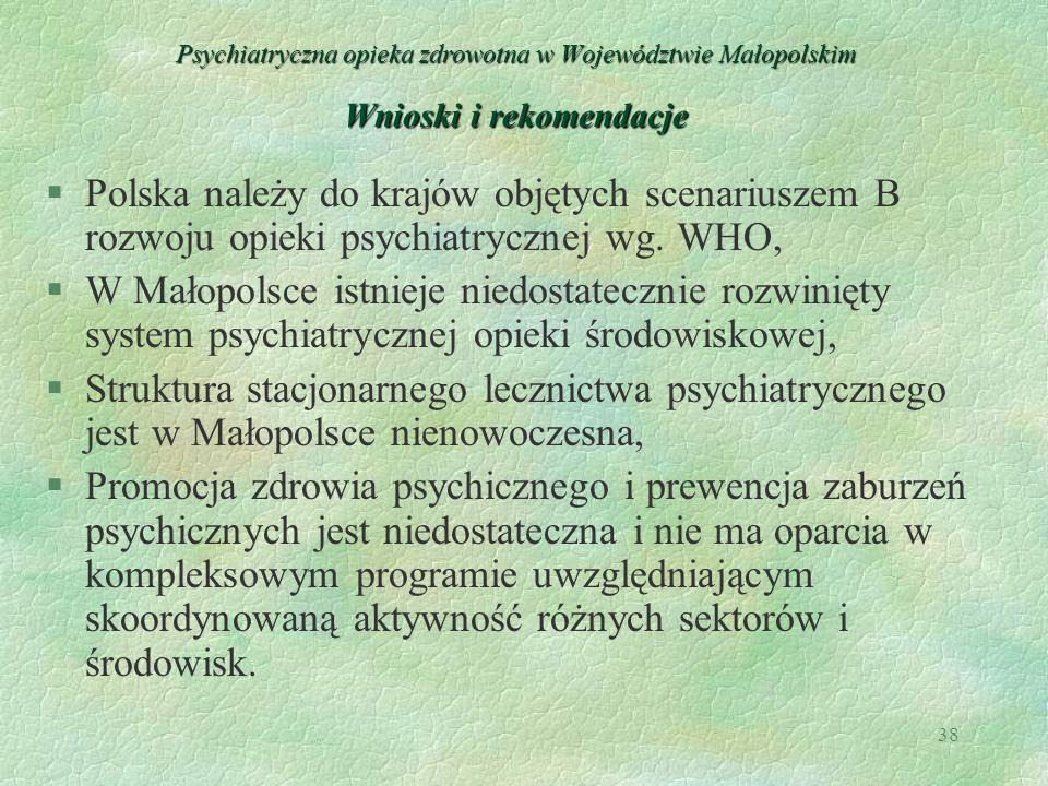 38 Psychiatryczna opieka zdrowotna w Województwie Małopolskim Wnioski i rekomendacje §Polska należy do krajów objętych scenariuszem B rozwoju opieki p