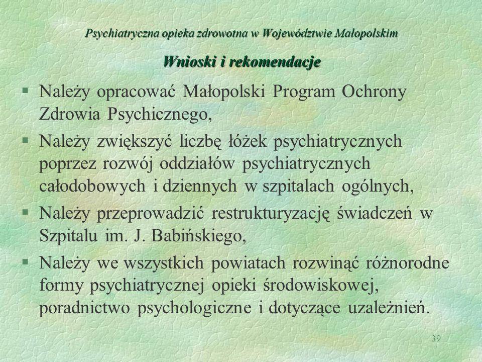 39 Psychiatryczna opieka zdrowotna w Województwie Małopolskim Wnioski i rekomendacje §Należy opracować Małopolski Program Ochrony Zdrowia Psychicznego