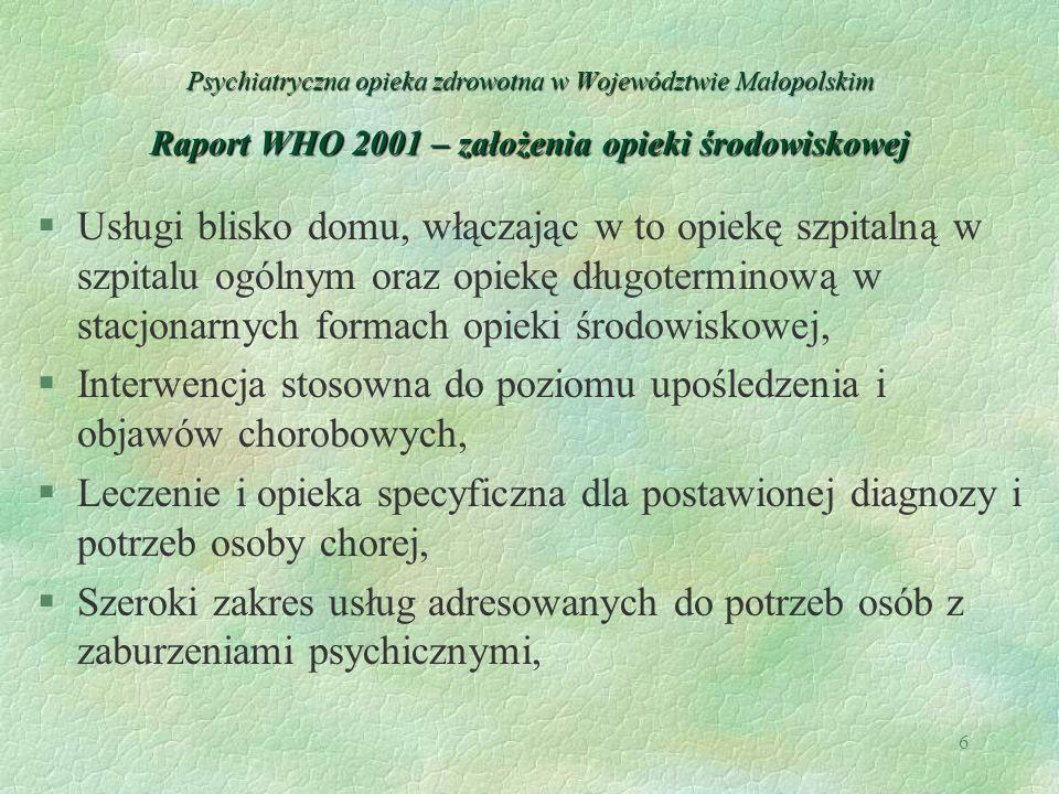 6 Psychiatryczna opieka zdrowotna w Województwie Małopolskim Raport WHO 2001 – założenia opieki środowiskowej §Usługi blisko domu, włączając w to opie