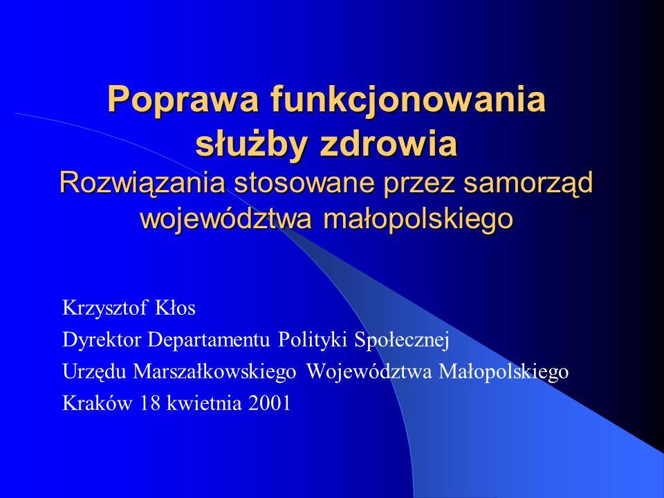 Poprawa funkcjonowania służby zdrowia Rozwiązania stosowane przez samorząd województwa małopolskiego Krzysztof Kłos Dyrektor Departamentu Polityki Spo