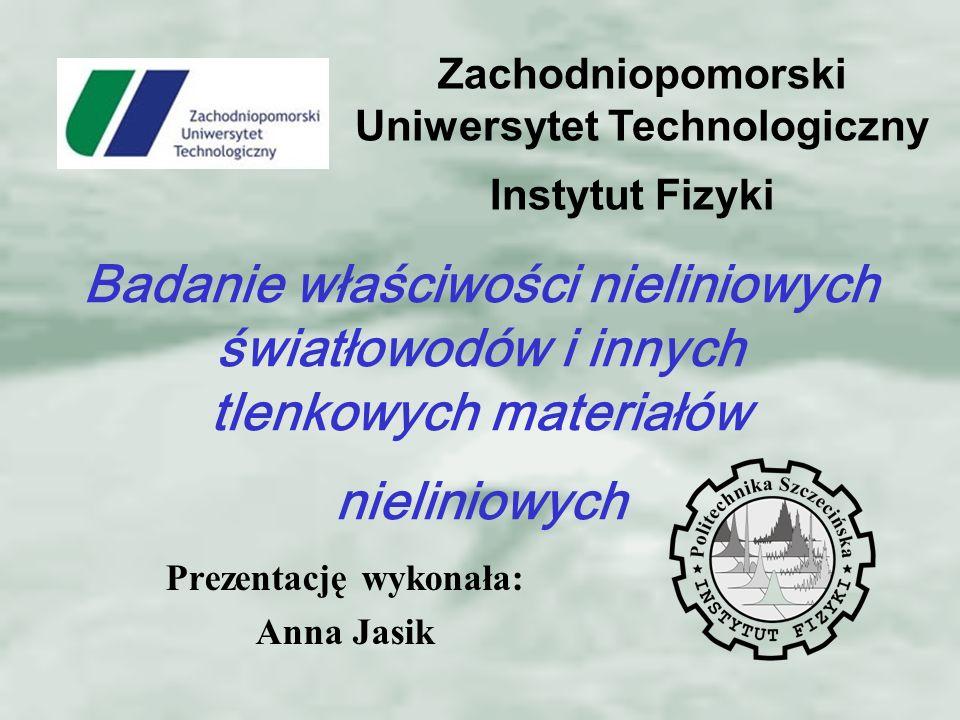 Prezentację wykonała: Anna Jasik Instytut Fizyki Zachodniopomorski Uniwersytet Technologiczny Badanie właściwości nieliniowych światłowodów i innych tlenkowych materiałów nieliniowych
