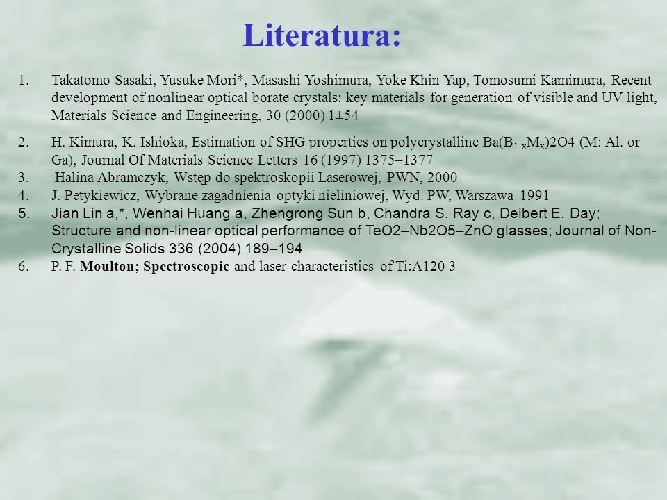 Literatura: 1.Takatomo Sasaki, Yusuke Mori*, Masashi Yoshimura, Yoke Khin Yap, Tomosumi Kamimura, Recent development of nonlinear optical borate crystals: key materials for generation of visible and UV light, Materials Science and Engineering, 30 (2000) 1±54 2.H.