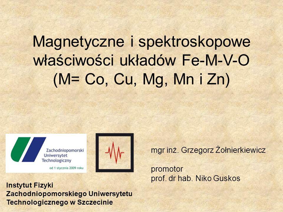 Magnetyczne i spektroskopowe właściwości układów Fe-M-V-O (M= Co, Cu, Mg, Mn i Zn) Instytut Fizyki Zachodniopomorskiego Uniwersytetu Technologicznego