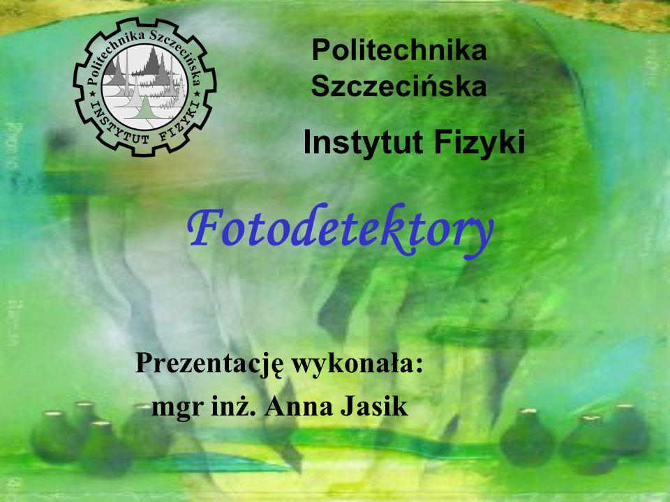 Fotodetektory Prezentację wykonała: mgr inż. Anna Jasik Politechnika Szczecińska Instytut Fizyki
