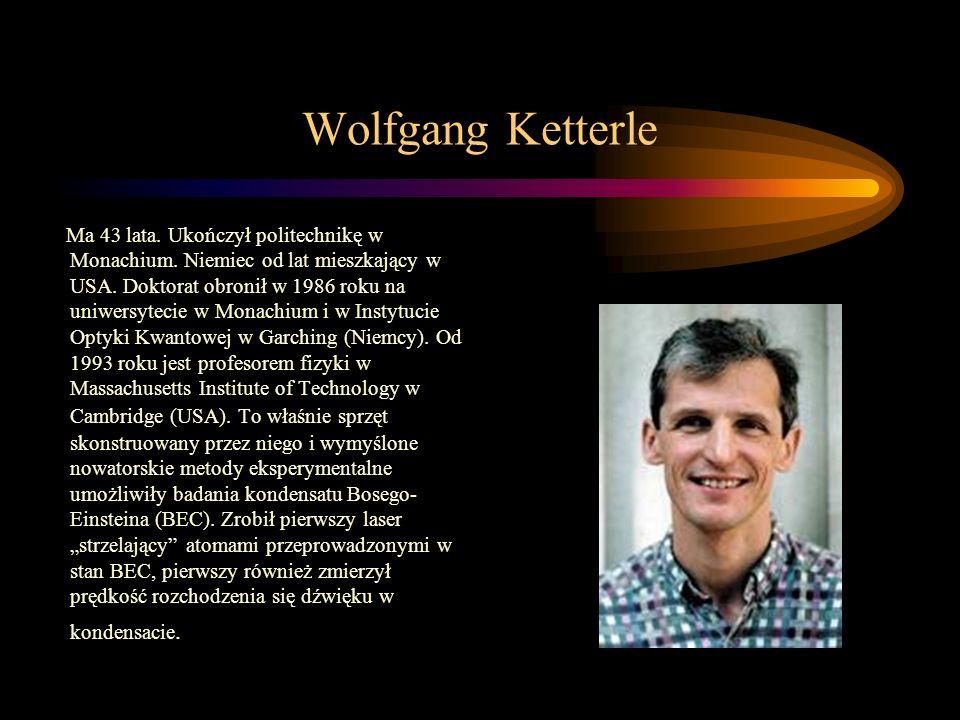 Wolfgang Ketterle Ma 43 lata. Ukończył politechnikę w Monachium. Niemiec od lat mieszkający w USA. Doktorat obronił w 1986 roku na uniwersytecie w Mon