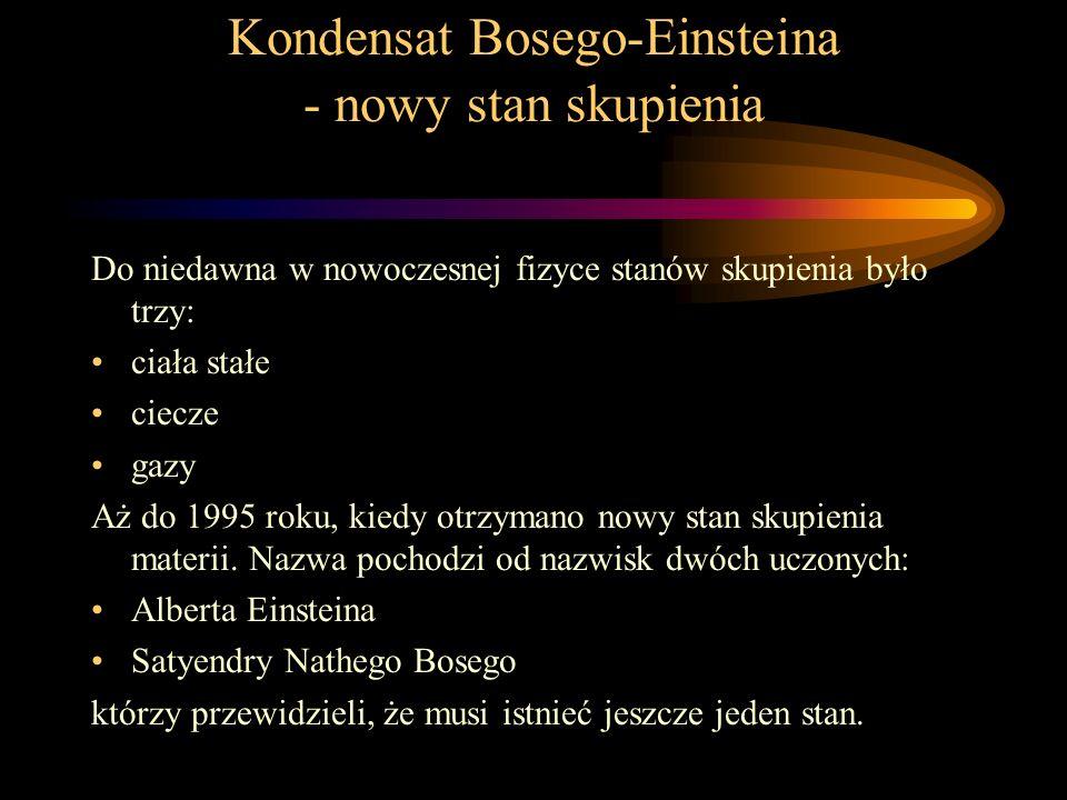 Kondensat Bosego-Einsteina - nowy stan skupienia Do niedawna w nowoczesnej fizyce stanów skupienia było trzy: ciała stałe ciecze gazy Aż do 1995 roku,