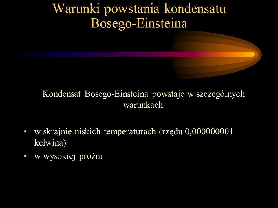 Warunki powstania kondensatu Bosego-Einsteina Kondensat Bosego-Einsteina powstaje w szczególnych warunkach: w skrajnie niskich temperaturach (rzędu 0,