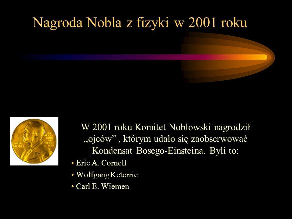 Nagroda Nobla z fizyki w 2001 roku W 2001 roku Komitet Noblowski nagrodził ojców, którym udało się zaobserwować Kondensat Bosego-Einsteina. Byli to: E